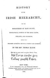 History of the Irish Hierarchy: With the Monasteries of Each County, Biographical Notices of the Irish Saints, Prelates, and Religious