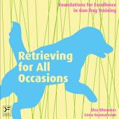 Retrieving for All Occasions: Foundations for Excellence in Gun Dog Training