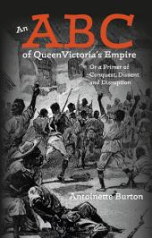 An ABC of Queen Victoria's Empire: Or a Primer of Conquest, Dissent and Disruption