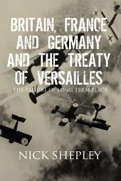 Britain, France and Germany and the Treaty of Versailles: The Failure of Long Term Peace