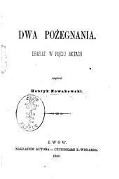 Dwa pożegnania: Dramat w pięciu aktach. Napisał Henryk Nowakowski