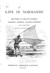 Life in Normandy: Sketches of French Fishing, Farming, Cooking, Natural History, and Politics, Drawn from Nature