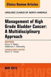 Management of High Grade Bladder Cancer: A Multidisciplinary Approach, An Issue of Urologic Clinics, E-Book