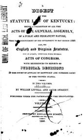 A Digest of the Statute Law of Kentucky: Being a Collection of All the Acts of the General Assembly, of a Public and Permanent Nature, from the Commencement of the Government to May Session, 1822, Also, the English and Virginia Statutes, Yet in Force; Together with Several Acts of Congress, Volume 2