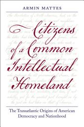 Citizens of a Common Intellectual Homeland: The Transatlantic Origins of American Democracy and Nationhood