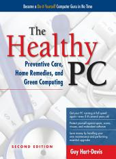 The Healthy PC: Preventive Care, Home Remedies, and Green Computing, 2nd Edition: Edition 2