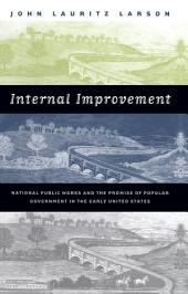 Internal Improvement: National Public Works and the Promise of Popular Government in the Early United States