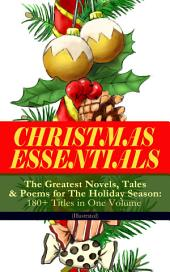 CHRISTMAS ESSENTIALS - The Greatest Novels, Tales & Poems for The Holiday Season: 180+ Titles in One Volume (Illustrated): Life and Adventures of Santa Claus, A Christmas Carol, The Mistletoe Bough, The First Christmas Of New England, The Gift of the Magi, Little Women, Christmas Bells, The Wonderful Life of Christ¦