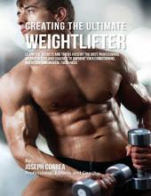 Creating the Ultimate Weightlifter: Learn the Secrets and Tricks Used By the Best Professional Weightlifters and Coaches to Improve Your Conditioning, Nutrition, and Mental Toughness
