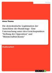 """Die demokratische Legitimation der Ausschüsse des Bundestags - Eine Untersuchung unter den Gesichtspunkten """"Stellung der Opposition"""" und """"Ministerialbürokratie"""""""