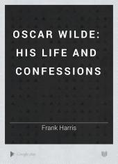 Oscar Wilde, His Life and Confessions: Volume 1