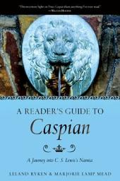 A Reader's Guide to Caspian: A Journey into C. S. Lewis's Narnia