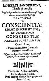 Roberti Sandersoni ... Tractatus De Conscientia: Seu, Ut Inscripsit Ipse; De Obligatione Conscientiae Praelectiones Decem: Opusculum, Quantum constat, in Germania Hactenus non visum