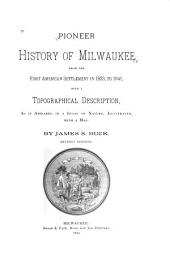 Pioneer History of Milwaukee, from the First American Settlement in 1833 ... with a Topographical Description, as it Appeared in a State of Nature ...: 1833-1841. 1890