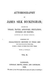 Autobiography of James Silk Buckingham: Including His Voyages, Travels, Adventures, Speculations, Successes and Failures, Faithfully and Frankly Narrated Interspersed with Characteristic Sketches of Public Men, with Whom He Has Had Intercourse, During a Period of More Than Fifty Years, Volume 2
