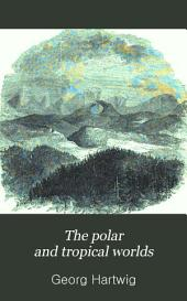 The Polar and Tropical Worlds: A Popular and Scientific Description of Man and Nature in the Polar and Equatorial Regions of the Globe