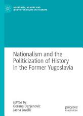 Nationalism and the Politicization of History in the Former Yugoslavia PDF