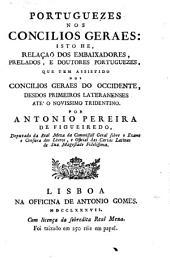 Portuguezes nos concilios geraes: isto he, relaçaõ dos embaixadores, prelados, e doutores portuguezes, que tem assistido nos concilios geraes do occidente, desdos primeiros lateranenses ate' o novissimo tridentino