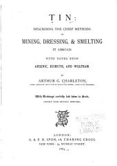 Tin: Describing the Chief Methods of Mining, Dressing, & Smelting it Abroad. With Notes Upon Arsenic, Bismuth, and Wolfram