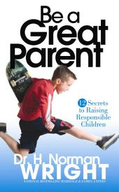 Be a Great Parent!: 12 Secrets to Raising Responsible Children