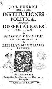 Joh. Henrici Boecleri Institutiones politicae. Accesserunt Dissertationes politicae ad selecta veterum historicorum loca. Et libellus memorialis ethicus