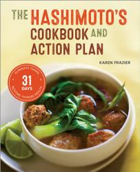 The Hashimoto S Cookbook And Action Plan 31 Days To Eliminate Toxins And Restore Thyroid Health Through Diet Book PDF