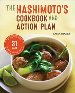 The Hashimoto s Cookbook and Action Plan  31 Days to Eliminate Toxins and Restore Thyroid Health Through Diet Book