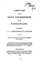 A brief view of the policy and resources of the United States [by R. Hare]; comprising some strictures on a Letter on the genius and dispositions of the French government [by R. Walsh].