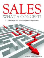 Sales - What A Concept!: A Guidebook for Sales Process Performance Improvement