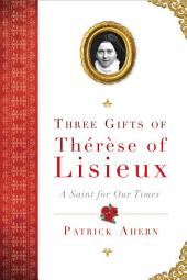 Three Gifts of Therese of Lisieux: A Saint for Our Times