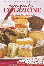 Dolci per la Colazione: Torte, Ciambelle, Plum Cake, Muffins & Dolcetti