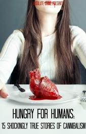 Hungry For Humans: 15 Shockingly True Stories of Cannibalism
