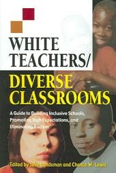 White Teachers, Diverse Classrooms: A Guide to Building Inclusive Schools, Promoting High Expectations, and Eliminating Racism