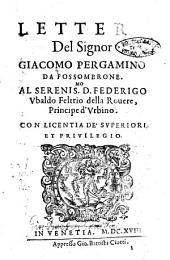 Lettere del signor Giacomo Pergamino da Fossombrone. Al serenis.mo D. Federigo Vbaldo Feltrio della Rouere, principe d'Vrbino
