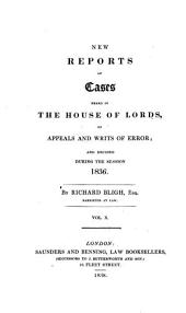 New Reports of Cases Heard in the House of Lords, on Appeals and Writs of Error: And Decided During the Session 1827-1837], Volume 10