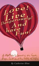 Love! Live Dangerously! And Have Fun!