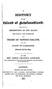 A History of the Island of Newfoundland: Containing a Description of the Island, the Banks, the Fisheries and Trade of Newfoundland and the Coast of Labrador