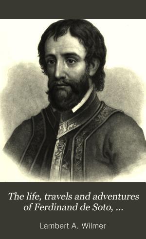 The Life  Travels and Adventures of Ferdinand De Soto