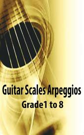 Guitar Scales and Arpeggios - Grade 1 to 8 Complete: Guitar Music Reference Book for Beginners