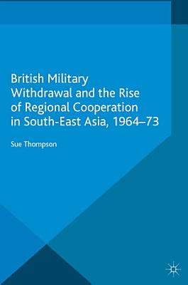 British Military Withdrawal and the Rise of Regional Cooperation in South East Asia  1964 73 PDF