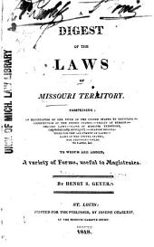 A Digest of the Laws of Missouri Territory: Comprising: an Elucidation of the Title of the United States to Louisiana:--Constitution of the United States:--treaty of Session:--organic Laws:--laws of Missouri Territory, (alphabetically Arranged):--Spanish Regulations for the Allotment of Lands:--laws of the United States, for Adjusting Title to Lands, &c. : to which are Added a Variety of Forms, Useful to Magistrates