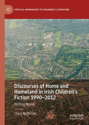 Discourses of Home and Homeland in Irish Children   s Fiction 1990   2012 PDF