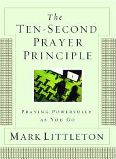 The Ten-Second Prayer Principle: Praying Powerfully as You Go