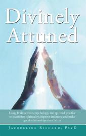 Divinely Attuned: Using brain science, psychology, and spiritual practice to maximize spirituality, improve intimacy, and make good relationships even better