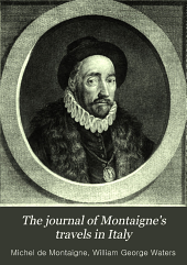 The journal of Montaigne's travels in Italy: by way of Switzerland and Germany in 1580 and 1581, Volume 1