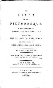 An Essay on the Picturesque: As Compared with the Sublime and the Beautiful; And, on the Use of Studying Pictures, for the Purpose of Improving Real Landscape