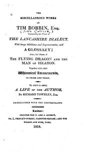 The Miscellaneous Works of Tim Bobbin, Esp. [pseud.]: Containing His View of the Lancashire Dialect, with Large Additions and Improvements; and a Glossary; Also, His Poem of The Flying Dragon, and the Man of Heaton; Together with Other Whimsical Amusements in Prose and Verse, to which is Added, a Life of the Author, by Richard Townley