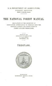 The national forest manual: regulations of the Secretary of Agriculture appertaining to trespass upon the national forests and instructions to forest officers thereunder. Trespass