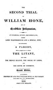 The Second Trial of William Hone, on an Ex-officio Information: At Guildhall, London, December 19, 1817, Before Lord Ellenborough and a Special Jury, for Publishing a Parody with an Alleged Intent to Ridicule the Litany : and Libel the Prince Regent, the House of Lords, and the House of Commons