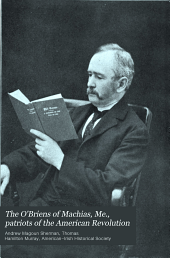 The O'Briens of Machias, Me., patriots of the American Revolution: their services to the cause of liberty : a paper read before the American-Irish historical society at its annual gathering in New York City, January 12, 1904